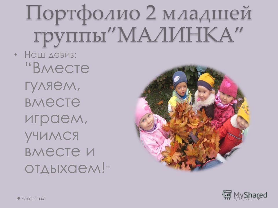 Портфолио 2 младшей группыМАЛИНКА 4/11/2014Footer Text1 Наш девиз:Вместе гуляем, вместе играем, учимся вместе и отдыхаем!