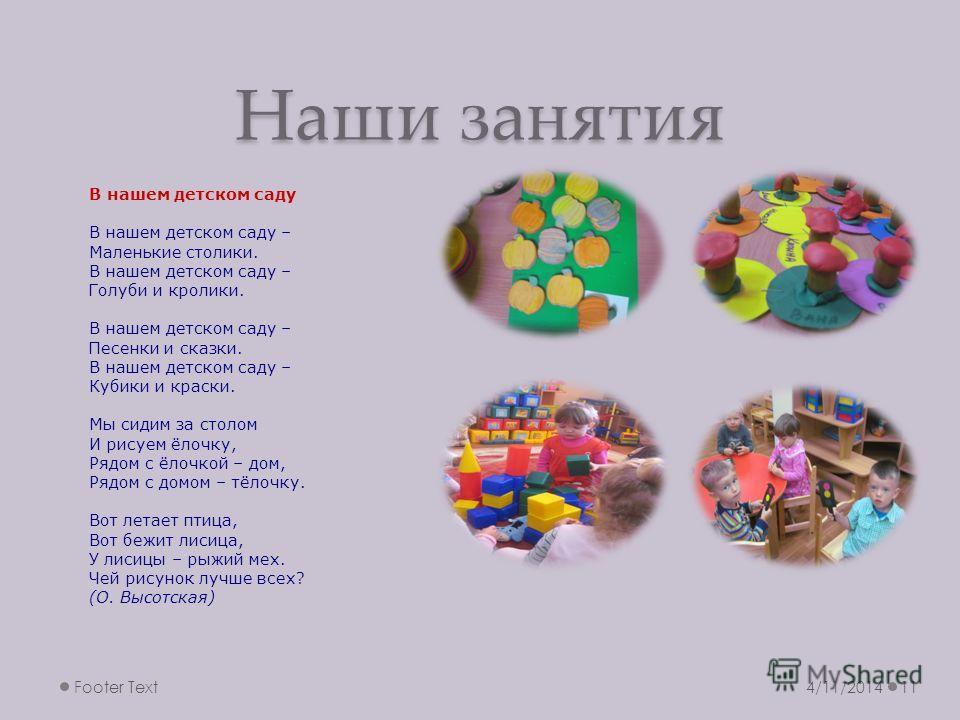 Наши занятия 4/11/2014Footer Text11 В нашем детском саду В нашем детском саду – Маленькие столики. В нашем детском саду – Голуби и кролики. В нашем детском саду – Песенки и сказки. В нашем детском саду – Кубики и краски. Мы сидим за столом И рисуем ё