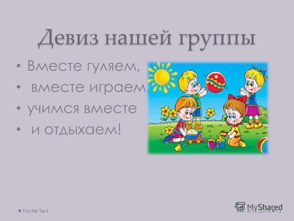 Девиз нашей группы Вместе гуляем, вместе играем, учимся вместе и отдыхаем! 4/11/2014Footer Text13