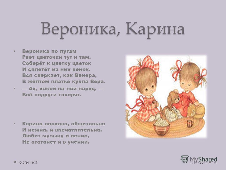 Вероника, Карина Вероника по лугам Рвёт цветочки тут и там. Соберёт к цветку цветок И сплетёт из них венок. Вся сверкает, как Венера, В жёлтом платье кукла Вера. Ах, какой на ней наряд, Всё подруги говорят. Карина ласкова, общительна И нежна, и впеча