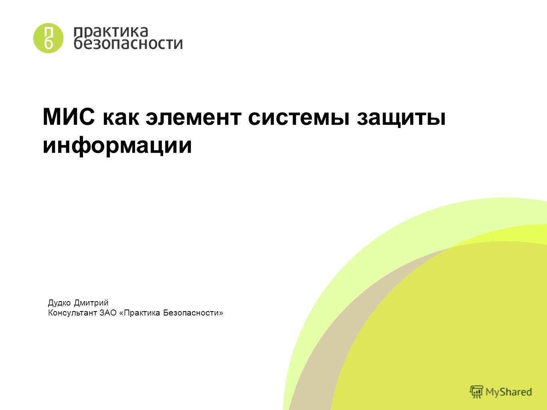 Дудко Дмитрий Консультант ЗАО «Практика Безопасности» МИС как элемент системы защиты информации