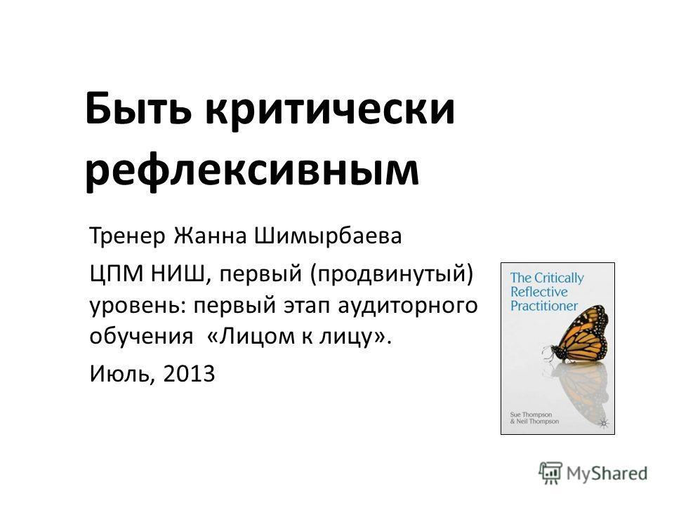 Быть критически рефлексивным Тренер Жанна Шимырбаева ЦПМ НИШ, первый (продвинутый) уровень: первый этап аудиторного обучения «Лицом к лицу». Июль, 2013