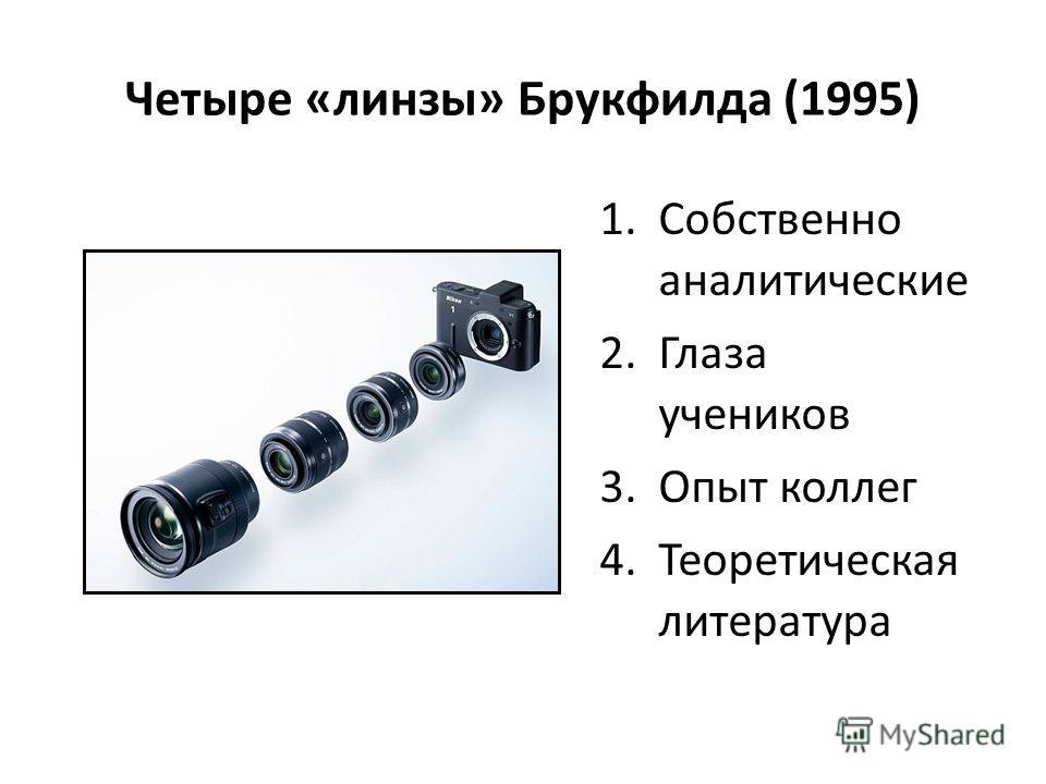 Четыре «линзы» Брукфилда (1995) 1.Собственно аналитические 2.Глаза учеников 3.Опыт коллег 4.Теоретическая литература