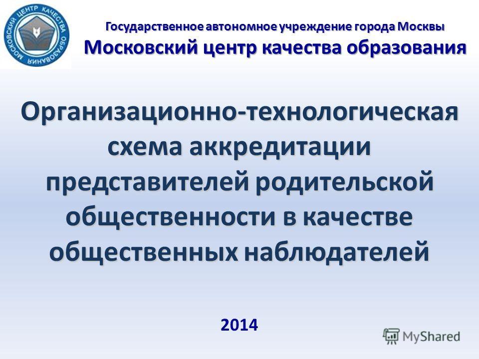 Государственное автономное учреждение города Москвы Московский центр качества образования Организационно-технологическая схема аккредитации представителей родительской общественности в качестве общественных наблюдателей 2014