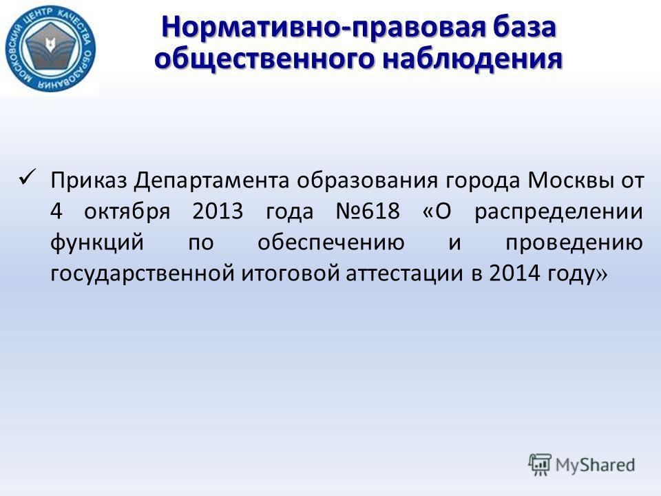 Нормативно-правовая база общественного наблюдения Приказ Департамента образования города Москвы от 4 октября 2013 года 618 «О распределении функций по обеспечению и проведению государственной итоговой аттестации в 2014 году »