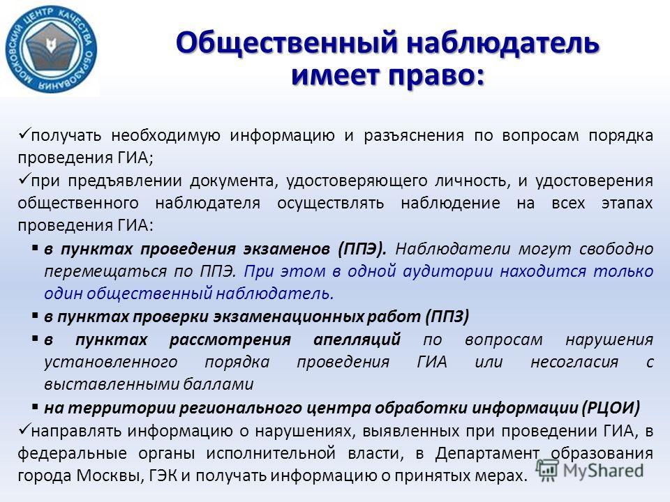 Общественный наблюдатель имеет право: получать необходимую информацию и разъяснения по вопросам порядка проведения ГИА; при предъявлении документа, удостоверяющего личность, и удостоверения общественного наблюдателя осуществлять наблюдение на всех эт
