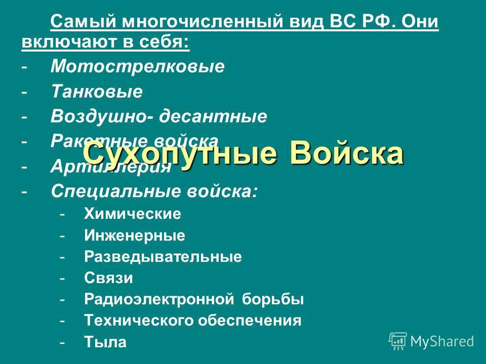 Самый многочисленный вид ВС РФ. Они включают в себя: -Мотострелковые -Танковые -Воздушно- десантные -Ракетные войска -Артиллерия -Специальные войска: -Химические -Инженерные -Разведывательные -Связи -Радиоэлектронной борьбы -Технического обеспечения