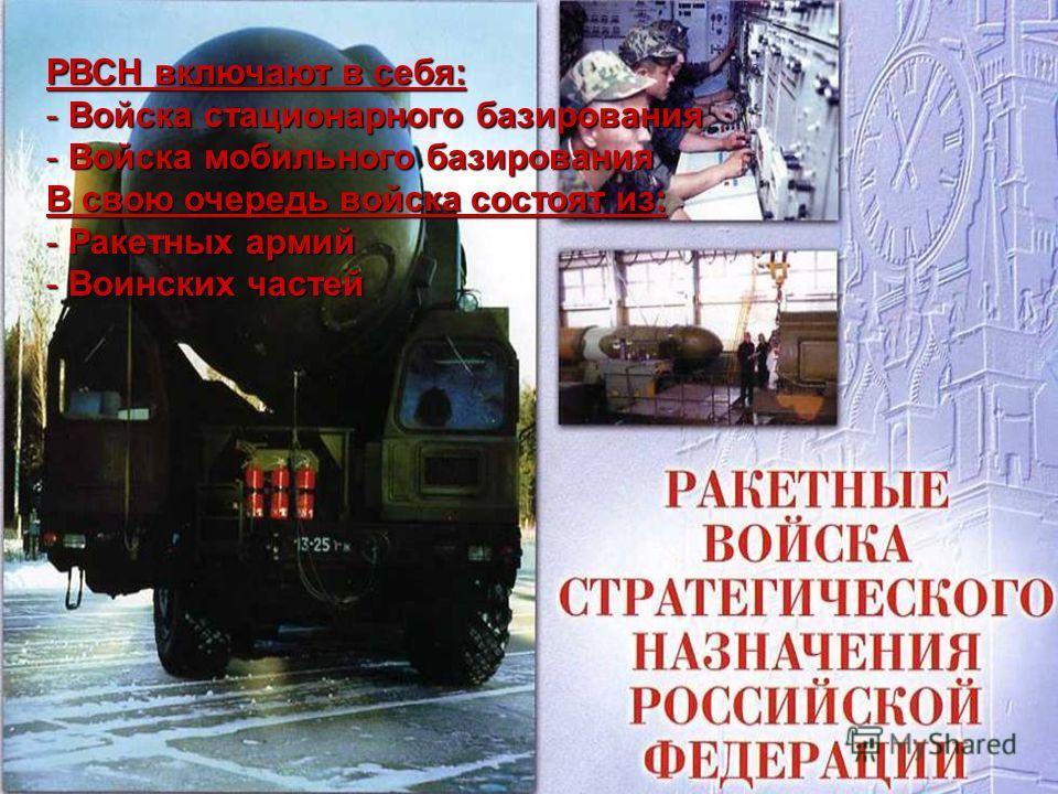РВСН включают в себя: - Войска стационарного базирования - Войска мобильного базирования В свою очередь войска состоят из: - Ракетных армий - Воинских частей