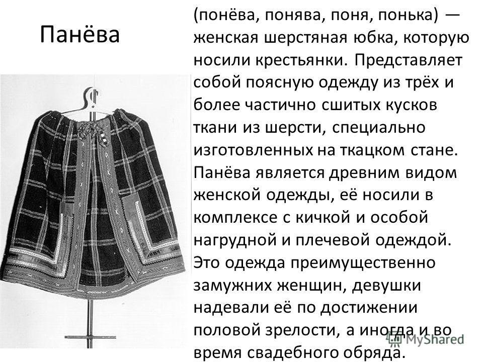 Панёва (понёва, понява, поня, понька) женская шерстяная юбка, которую носили крестьянки. Представляет собой поясную одежду из трёх и более частично сшитых кусков ткани из шерсти, специально изготовленных на ткацком стане. Панёва является древним видо