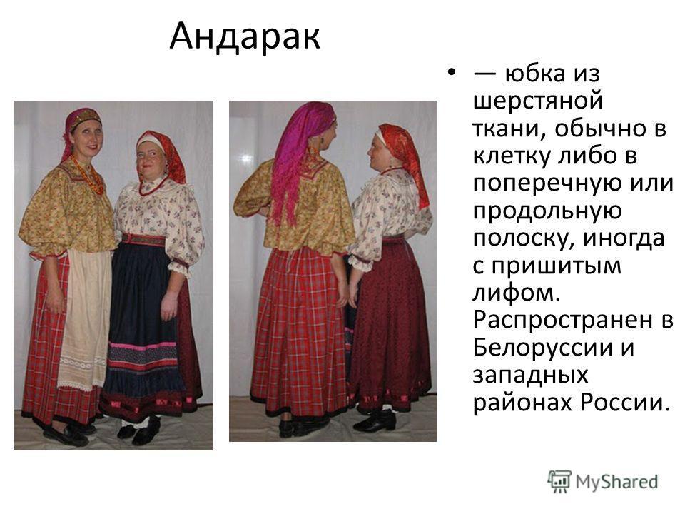 Андарак юбка из шерстяной ткани, обычно в клетку либо в поперечную или продольную полоску, иногда с пришитым лифом. Распространен в Белоруссии и западных районах России.