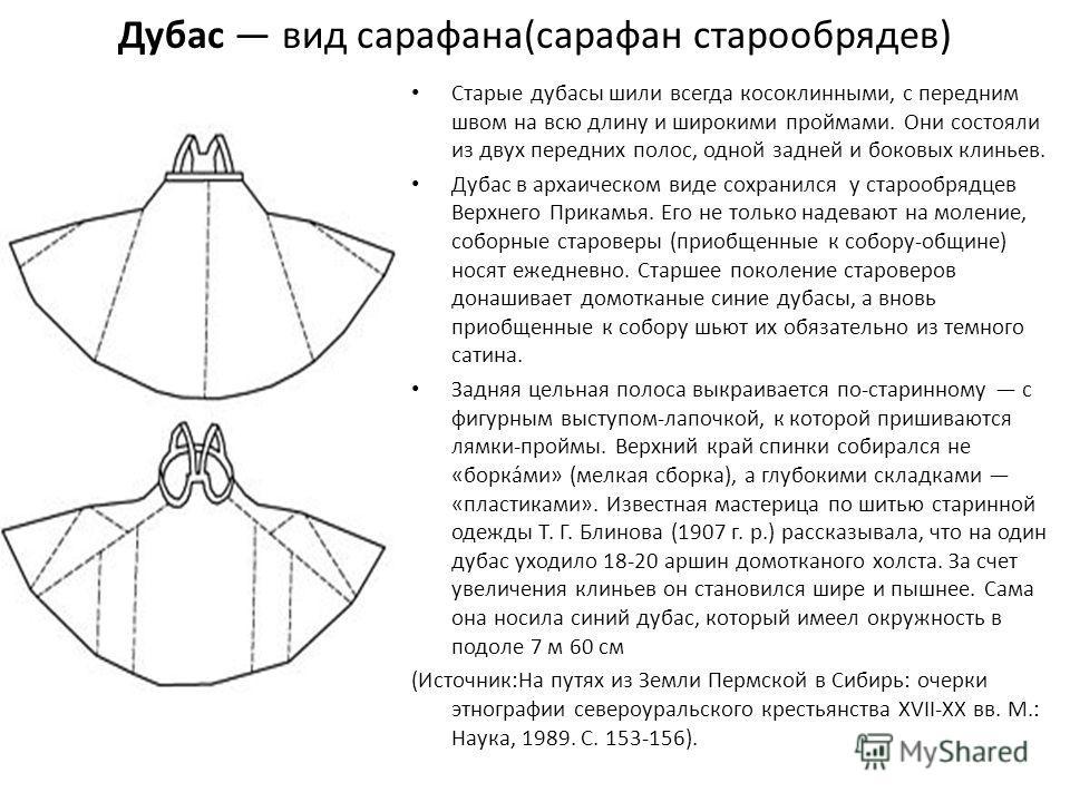 Дубас вид сарафана(сарафан старообрядев) Старые дубасы шили всегда косоклинными, с передним швом на всю длину и широкими проймами. Они состояли из двух передних полос, одной задней и боковых клиньев. Дубас в архаическом виде сохранился у старообрядце