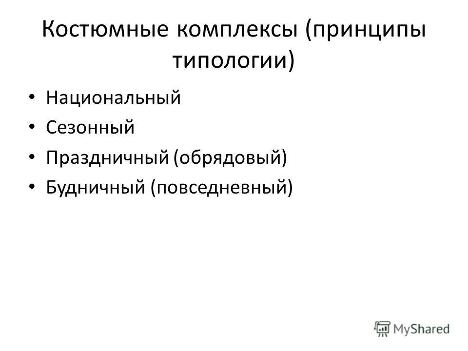 Костюмные комплексы (принципы типологии) Национальный Сезонный Праздничный (обрядовый) Будничный (повседневный)