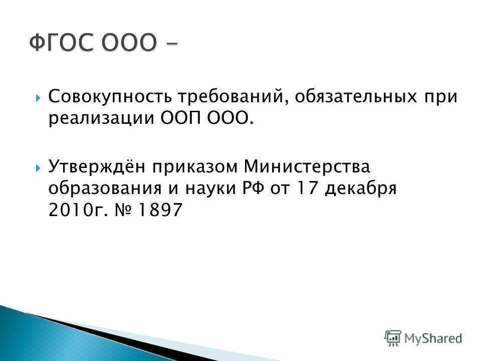 Совокупность требований, обязательных при реализации ООП ООО. Утверждён приказом Министерства образования и науки РФ от 17 декабря 2010г. 1897