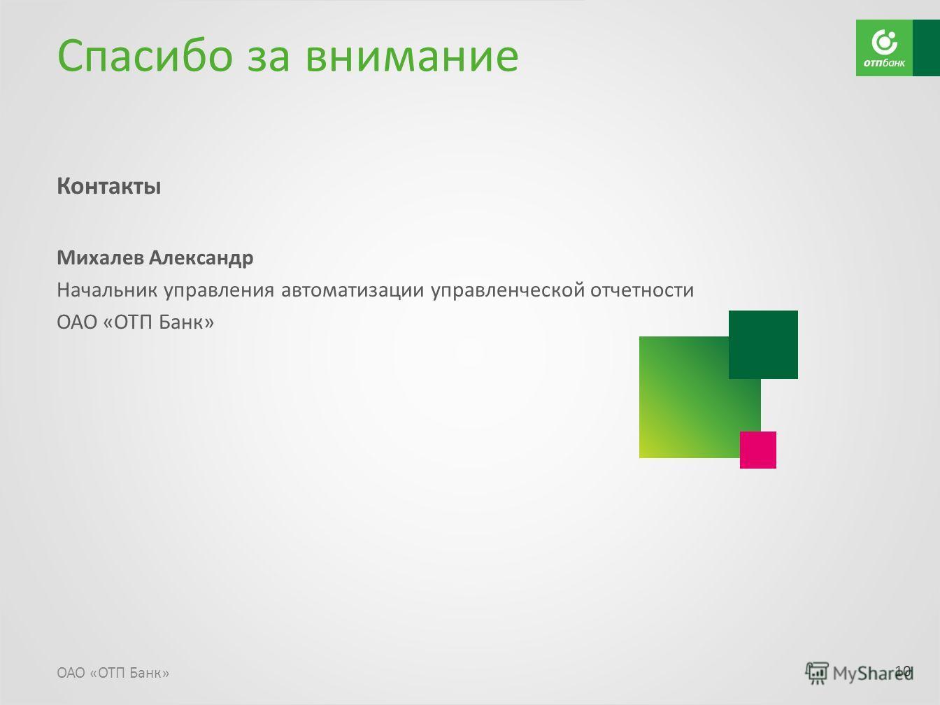 Спасибо за внимание Контакты Михалев Александр Начальник управления автоматизации управленческой отчетности ОАО «ОТП Банк» 10