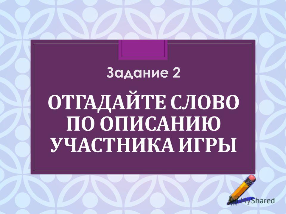 ОТГАДАЙТЕ СЛОВО ПО ОПИСАНИЮ УЧАСТНИКА ИГРЫ Задание 2