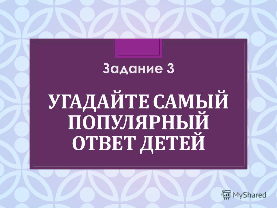 УГАДАЙТЕ САМЫЙ ПОПУЛЯРНЫЙ ОТВЕТ ДЕТЕЙ Задание 3