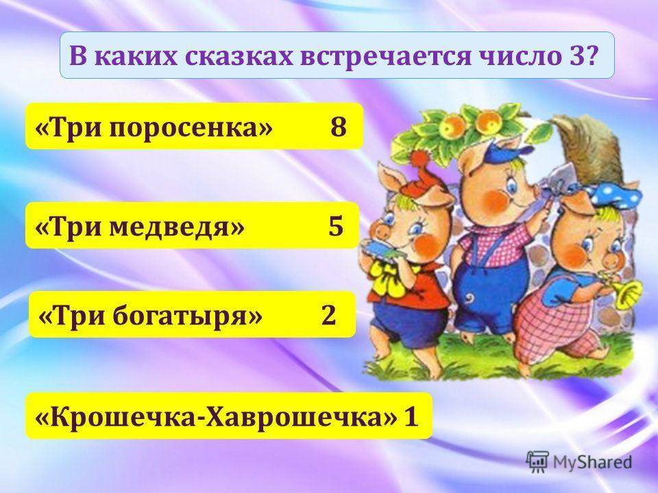 В каких сказках встречается число 3? «Три поросенка» 8 «Три медведя» 5 «Три богатыря» 2 «Крошечка-Хаврошечка» 1