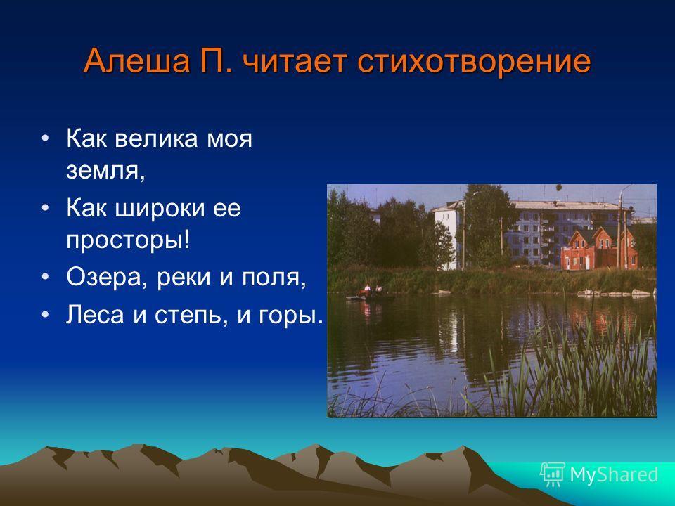 Алеша П. читает стихотворение Как велика моя земля, Как широки ее просторы! Озера, реки и поля, Леса и степь, и горы.