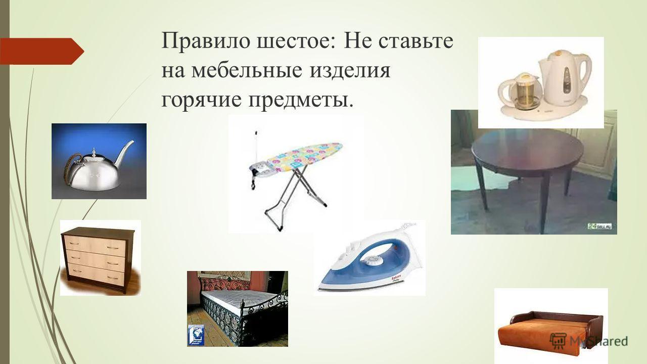 Правило шестое: Не ставьте на мебельные изделия горячие предметы.