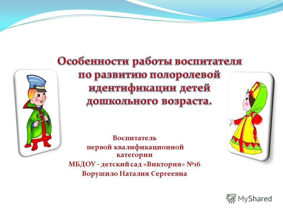 Воспитатель первой квалификационной категории МБДОУ - детский сад «Виктория» 16 Ворушило Наталия Сергеевна