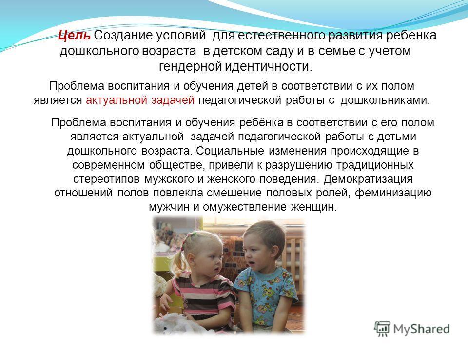Цель Создание условий для естественного развития ребенка дошкольного возраста в детском саду и в семье с учетом гендерной идентичности. Проблема воспитания и обучения ребёнка в соответствии с его полом является актуальной задачей педагогической работ