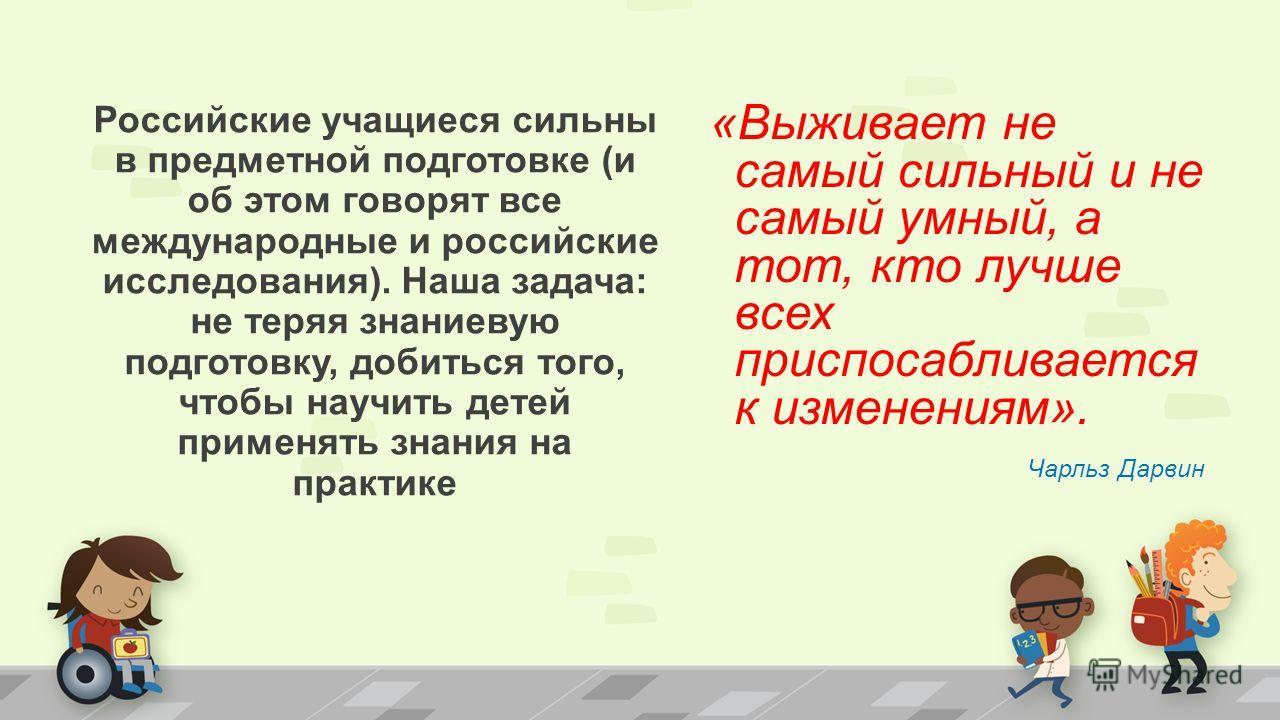 «Выживает не самый сильный и не самый умный, а тот, кто лучше всех приспосабливается к изменениям». Чарльз Дарвин Российские учащиеся сильны в предметной подготовке (и об этом говорят все международные и российские исследования). Наша задача: не теря