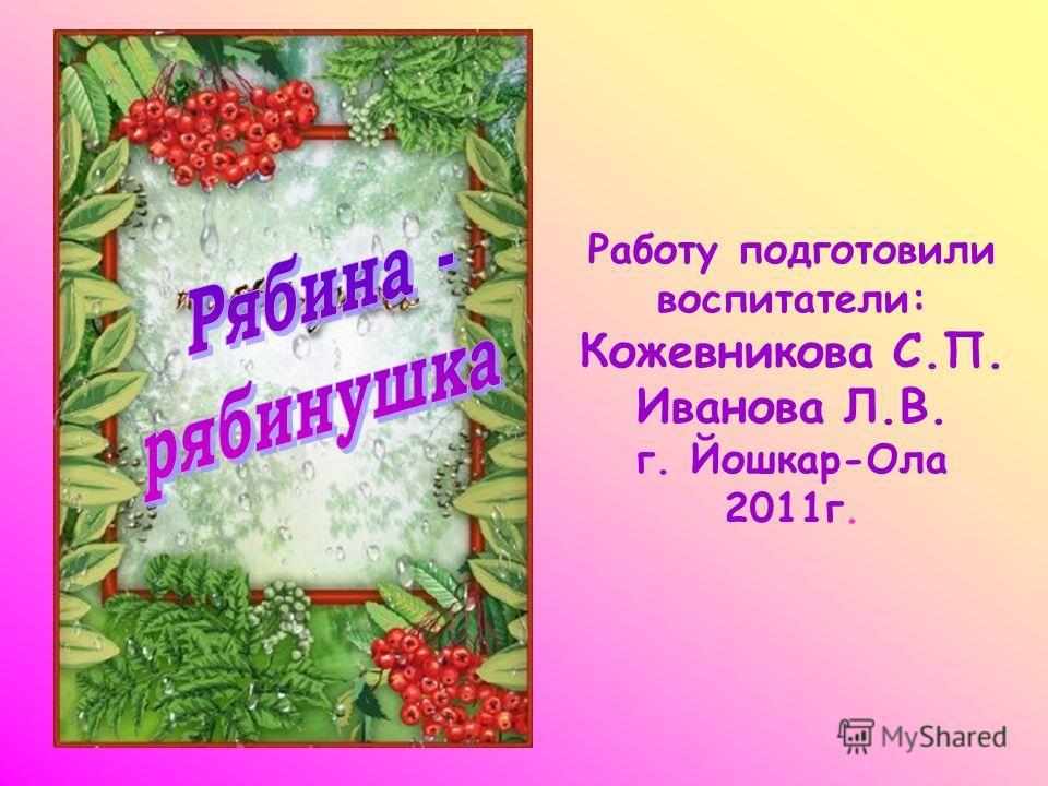 Работу подготовили воспитатели: Кожевникова С.П. Иванова Л.В. г. Йошкар-Ола 2011г.