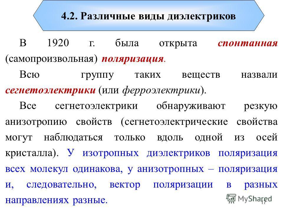 4.2. Различные виды диэлектриков В 1920 г. была открыта спонтанная (самопроизвольная) поляризация. Всю группу таких веществ назвали сегнетоэлектрики (или ферроэлектрики). Все сегнетоэлектрики обнаруживают резкую анизотропию свойств (сегнетоэлектричес