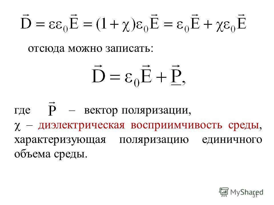 31 отсюда можно записать: где – вектор поляризации, – диэлектрическая восприимчивость среды, характеризующая поляризацию единичного объема среды.