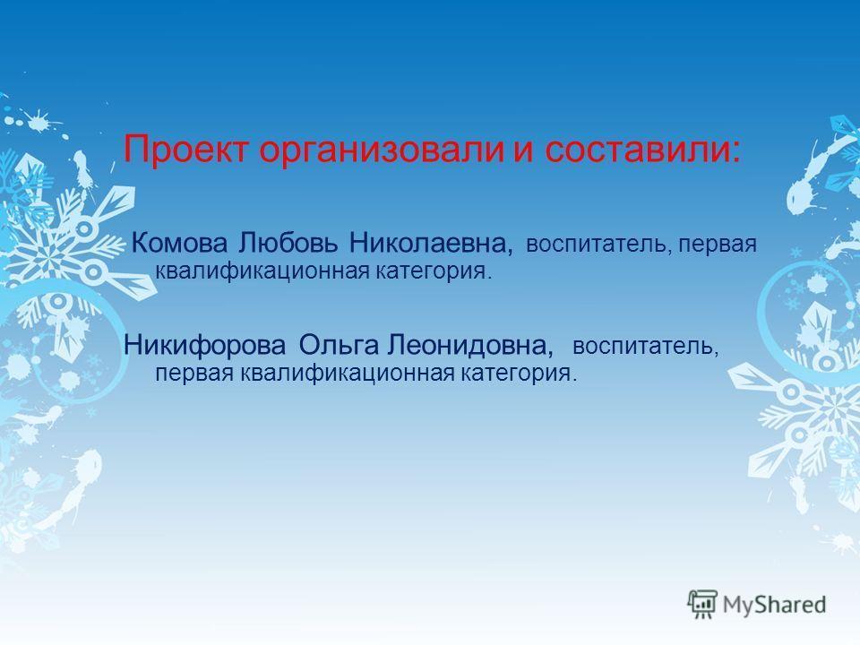 Проект организовали и составили: Комова Любовь Николаевна, воспитатель, первая квалификационная категория. Никифорова Ольга Леонидовна, воспитатель, первая квалификационная категория.