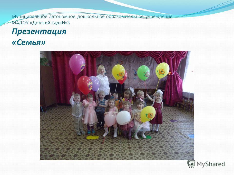 Муниципальное автономное дошкольное образовательное учреждение МАДОУ «Детский сад»3 Презентация «Семья»