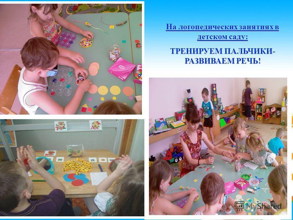 На логопедических занятиях в детском саду: ТРЕНИРУЕМ ПАЛЬЧИКИ- РАЗВИВАЕМ РЕЧЬ!