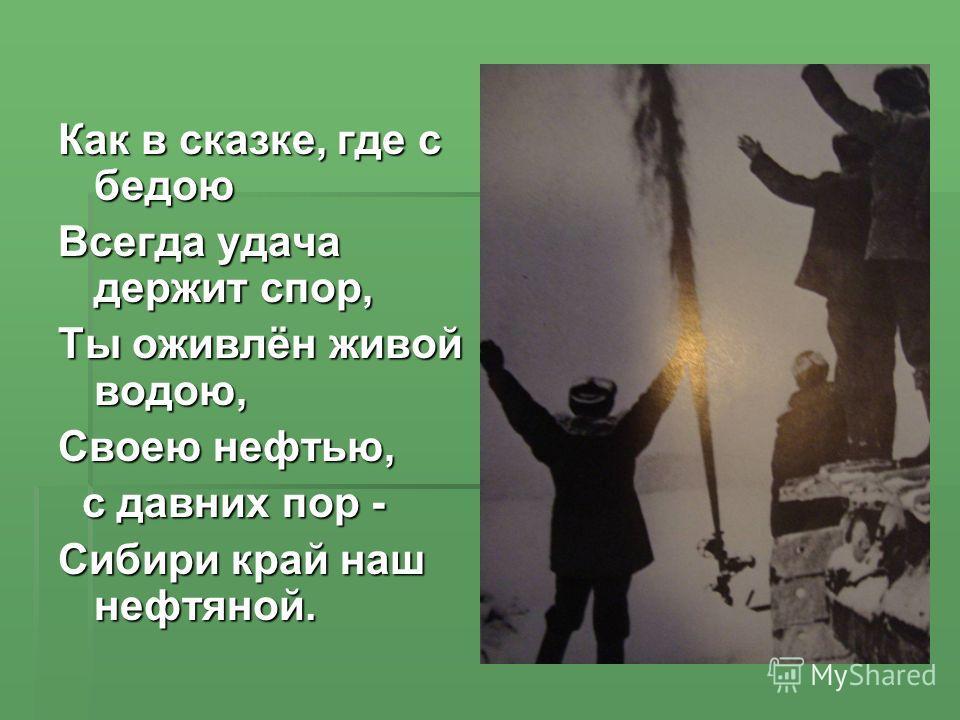 Как в сказке, где с бедою Всегда удача держит спор, Ты оживлён живой водою, Своею нефтью, с давних пор - с давних пор - Сибири край наш нефтяной.