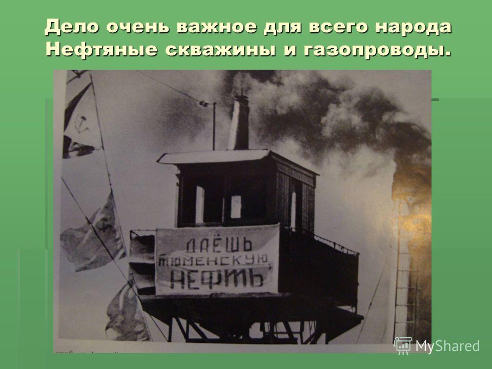 Дело очень важное для всего народа Нефтяные скважины и газопроводы.