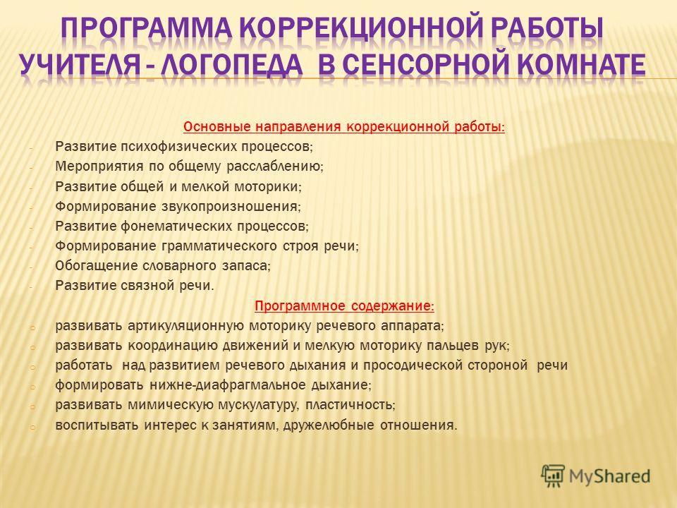 Основные направления коррекционной работы: - Развитие психофизических процессов; - Мероприятия по общему расслаблению; - Развитие общей и мелкой моторики; - Формирование звукопроизношения; - Развитие фонематических процессов; - Формирование грамматич