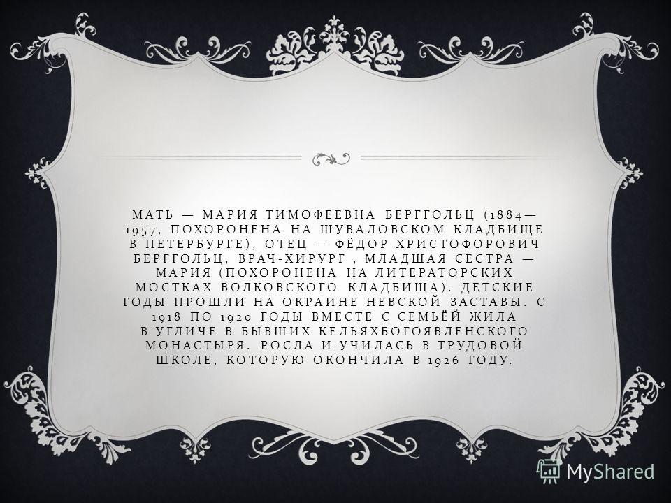 МАТЬ МАРИЯ ТИМОФЕЕВНА БЕРГГОЛЬЦ (1884 1957, ПОХОРОНЕНА НА ШУВАЛОВСКОМ КЛАДБИЩЕ В ПЕТЕРБУРГЕ ), ОТЕЦ ФЁДОР ХРИСТОФОРОВИЧ БЕРГГОЛЬЦ, ВРАЧ - ХИРУРГ, МЛАДШАЯ СЕСТРА МАРИЯ ( ПОХОРОНЕНА НА ЛИТЕРАТОРСКИХ МОСТКАХ ВОЛКОВСКОГО КЛАДБИЩА ). ДЕТСКИЕ ГОДЫ ПРОШЛИ Н
