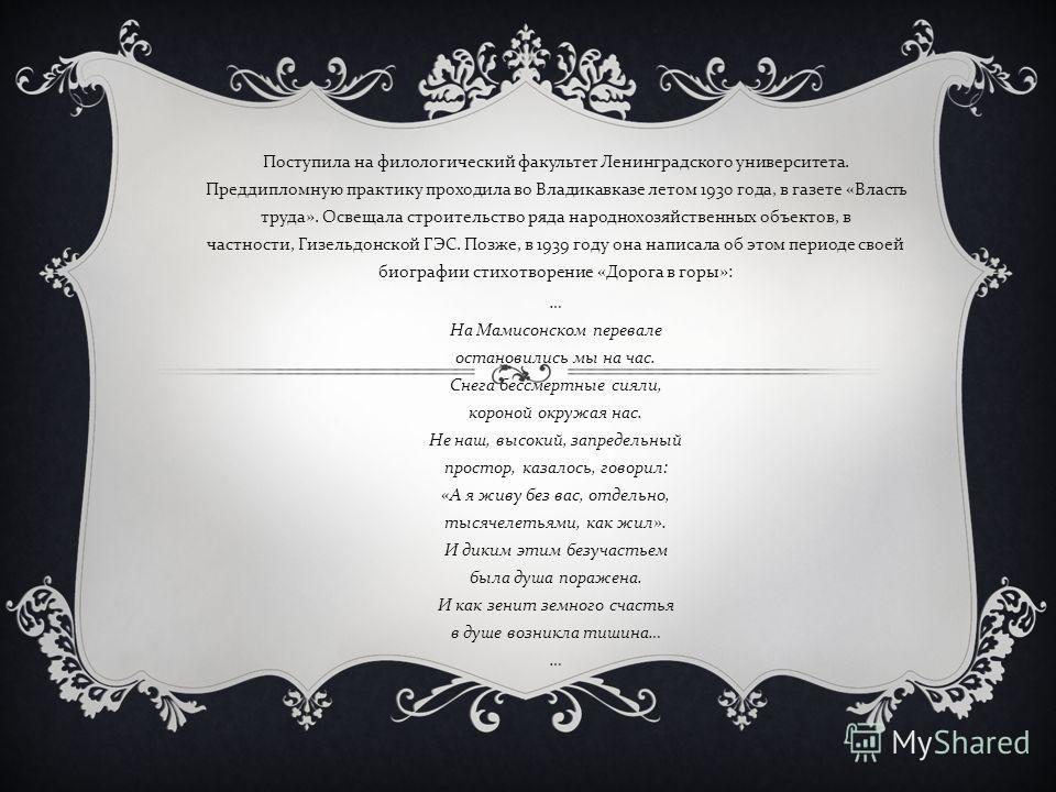 Поступила на филологический факультет Ленинградского университета. Преддипломную практику проходила во Владикавказе летом 1930 года, в газете « Власть труда ». Освещала строительство ряда народнохозяйственных объектов, в частности, Гизельдонской ГЭС.