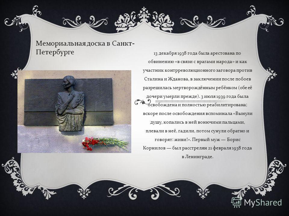 13 декабря 1938 года была арестована по обвинению « в связи с врагами народа » и как участник контрреволюционного заговора против Сталина и Жданова, в заключении после побоев разрешилась мертворождённым ребёнком ( обе её дочери умерли прежде ). 3 июл