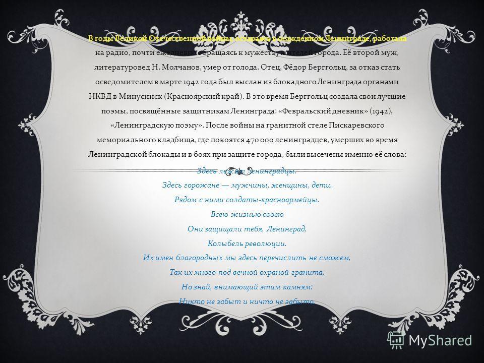 В годы Великой Отечественной войны, оставаясь в осажденном Ленинграде, работала на радио, почти ежедневно обращаясь к мужеству жителей города. Её второй муж, литературовед Н. Молчанов, умер от голода. Отец, Фёдор Берггольц, за отказ стать осведомител