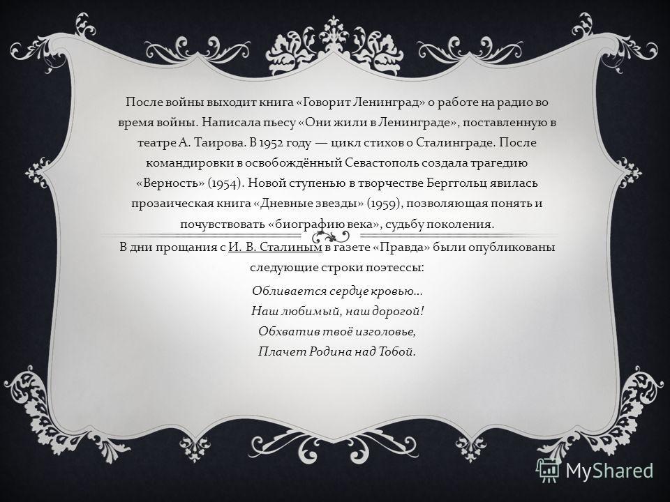 После войны выходит книга « Говорит Ленинград » о работе на радио во время войны. Написала пьесу « Они жили в Ленинграде », поставленную в театре А. Таирова. В 1952 году цикл стихов о Сталинграде. После командировки в освобождённый Севастополь создал
