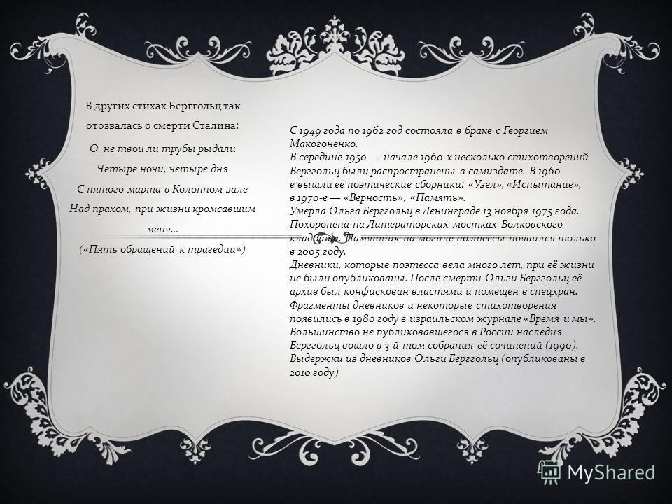 В других стихах Берггольц так отозвалась о смерти Сталина : О, не твои ли трубы рыдали Четыре ночи, четыре дня С пятого марта в Колонном зале Над прахом, при жизни кромсавшим меня … (« Пять обращений к трагедии ») C 1949 года по 1962 год состояла в б