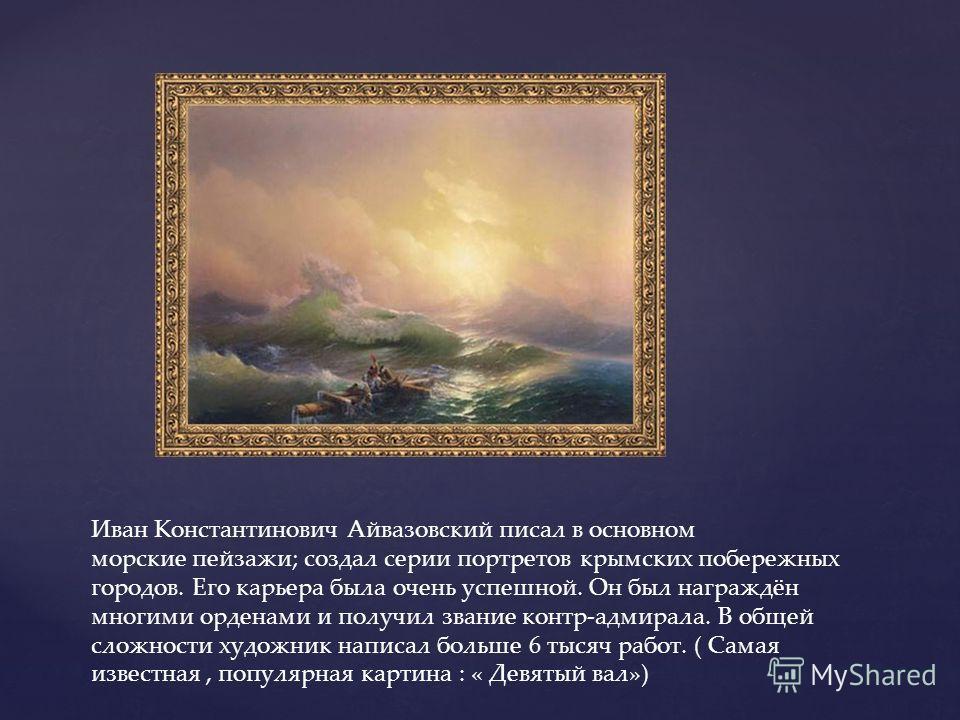 Иван Константинович Айвазовский писал в основном морские пейзажи; создал серии портретов крымских побережных городов. Его карьера была очень успешной. Он был награждён многими орденами и получил звание контр-адмирала. В общей сложности художник напис