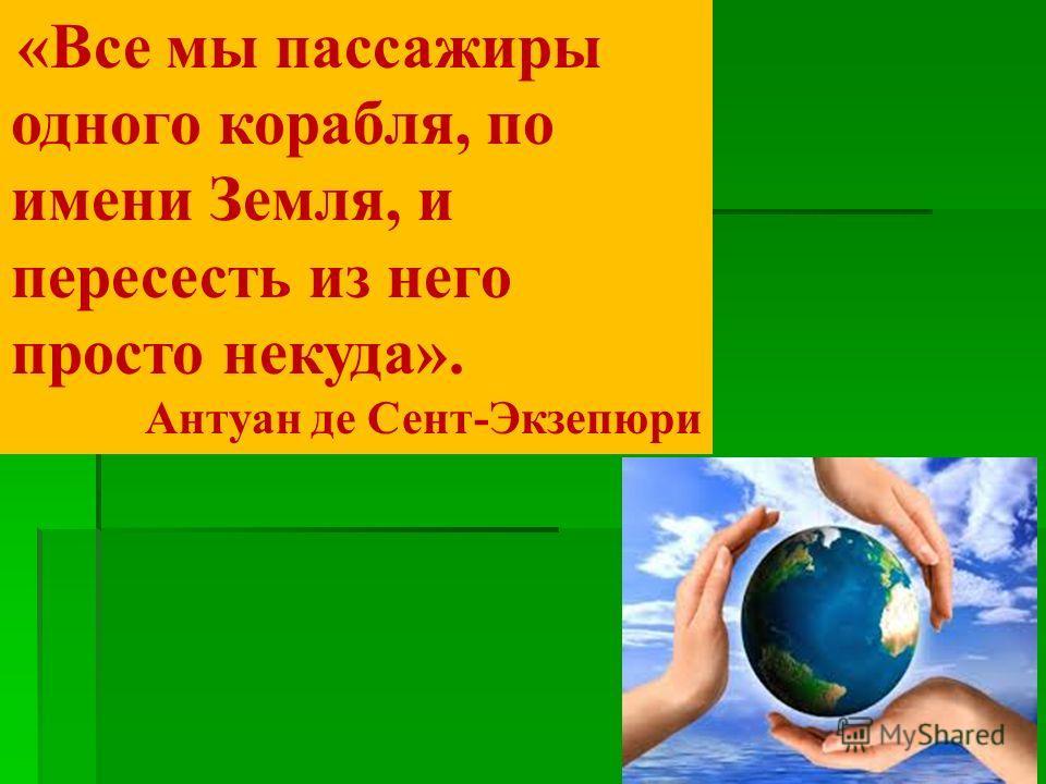 «Все мы пассажиры одного корабля, по имени Земля, и пересесть из него просто некуда». Антуан де Сент-Экзепюри
