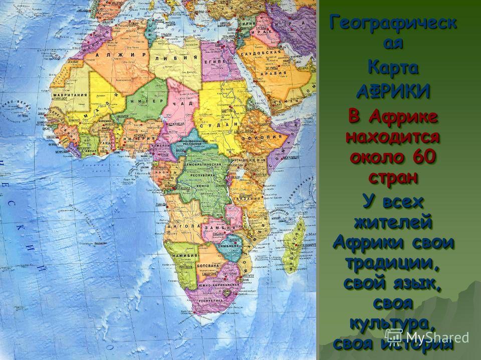 ее Географическ ая КартаАФРИКИ В Африке находится около 60 стран У всех жителей Африки свои традиции, свой язык, своя культура, своя история Географическ ая КартаАФРИКИ В Африке находится около 60 стран У всех жителей Африки свои традиции, свой язык,