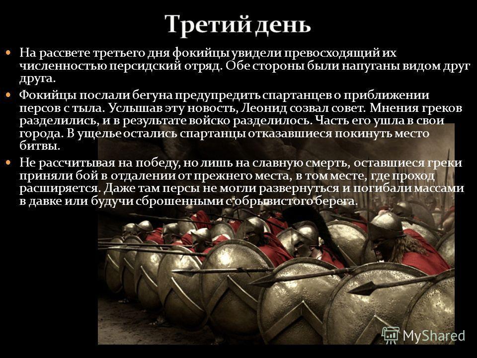 На рассвете третьего дня фокийцы увидели превосходящий их численностью персидский отряд. Обе стороны были напуганы видом друг друга. Фокийцы послали бегуна предупредить спартанцев о приближении персов с тыла. Услышав эту новость, Леонид созвал совет.