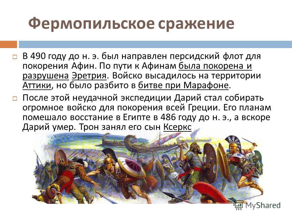 Фермопильское сражение В 490 году до н. э. был направлен персидский флот для покорения Афин. По пути к Афинам была покорена и разрушена Эретрия. Войско высадилось на территории Аттики, но было разбито в битве при Марафоне. После этой неудачной экспед