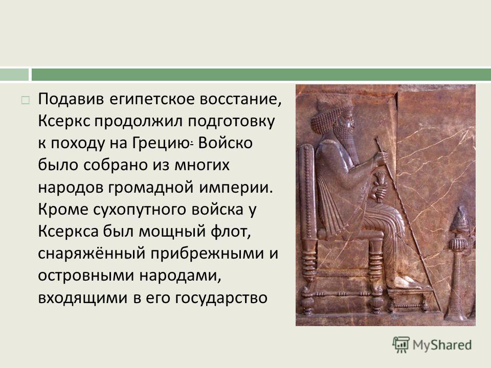 Подавив египетское восстание, Ксеркс продолжил подготовку к походу на Грецию. Войско было собрано из многих народов громадной империи. Кроме сухопутного войска у Ксеркса был мощный флот, снаряжённый прибрежными и островными народами, входящими в его