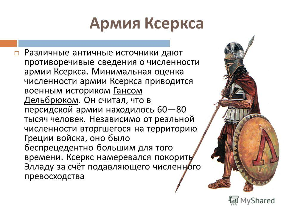 Армия Ксеркса Различные античные источники дают противоречивые сведения о численности армии Ксеркса. Минимальная оценка численности армии Ксеркса приводится военным историком Гансом Дельбрюком. Он считал, что в персидской армии находилось 6080 тысяч