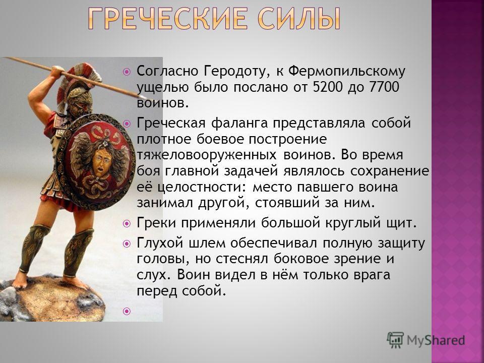 Согласно Геродоту, к Фермопильскому ущелью было послано от 5200 до 7700 воинов. Греческая фаланга представляла собой плотное боевое построение тяжеловооруженных воинов. Во время боя главной задачей являлось сохранение её целостности: место павшего во