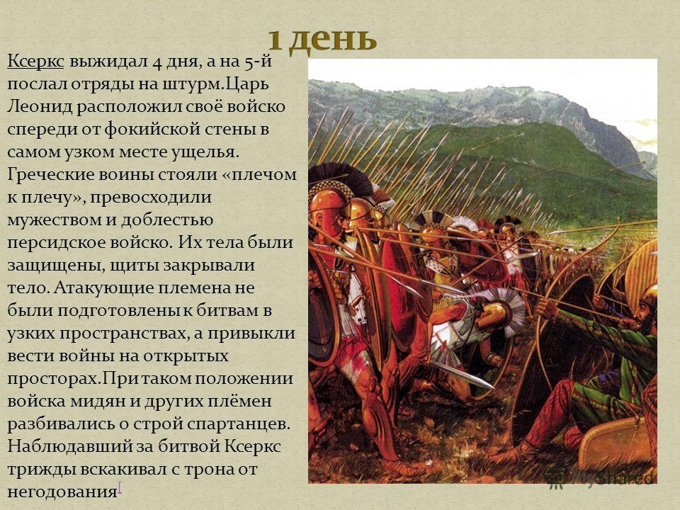 Ксеркс выжидал 4 дня, а на 5-й послал отряды на штурм.Царь Леонид расположил своё войско спереди от фокийской стены в самом узком месте ущелья. Греческие воины стояли «плечом к плечу», превосходили мужеством и доблестью персидское войско. Их тела был